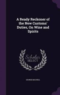 A Ready Reckoner of the New Customs' Duties, on Wine and Spirits