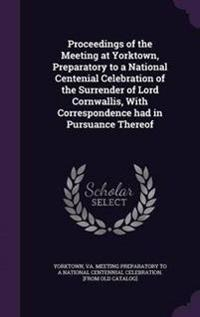 Proceedings of the Meeting at Yorktown, Preparatory to a National Centenial Celebration of the Surrender of Lord Cornwallis, with Correspondence Had in Pursuance Thereof