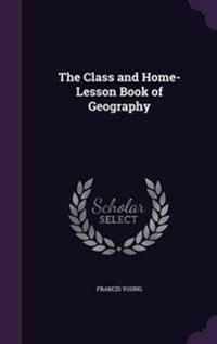 The Class and Home-Lesson Book of Geography