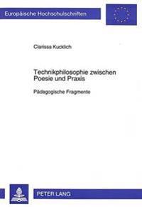 Technikphilosophie Zwischen Poesie Und Praxis: Paedagogische Fragmente
