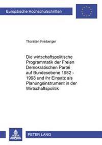 Die Wirtschaftspolitische Programmatik Der Freien Demokratischen Partei Auf Bundesebene 1982-1998 Und Ihr Einsatz ALS Planungsinstrument in Der Wirtsc