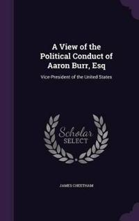 A View of the Political Conduct of Aaron Burr, Esq