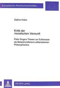 Kritik Der Moralischen Vernunft: Peter Singers Thesen Zur Euthanasie ALS Beispiel Praeferenz-Utilitaristischen Philosophierens