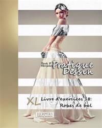 Pratique Dessin - XL Livre D'Exercices 18: Robes de Bal