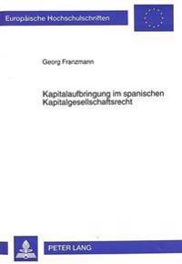 Kapitalaufbringung Im Spanischen Kapitalgesellschaftsrecht: Studie Und Vergleich Mit Der Kapitalaufbringung Nach Europaeischem Und Deutschem Recht Unt