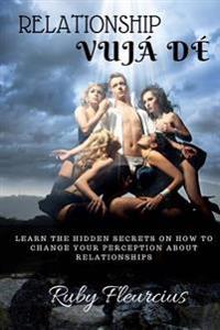 Relationship Vujá Dé: Learn the Hidden Secrets on How to Change Your Perception about Relationships