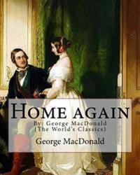 Home Again, by: George MacDonald (the World's Classics): George MacDonald (10 December 1824 - 18 September 1905) Was a Scottish Author