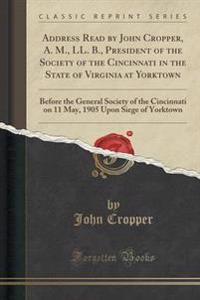 Address Read by John Cropper, A. M., LL. B., President of the Society of the Cincinnati in the State of Virginia at Yorktown