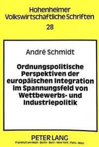 Ordnungspolitische Perspektiven Der Europaeischen Integration Im Spannungsfeld Von Wettbewerbs- Und Industriepolitik