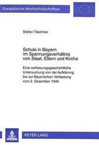 Schule in Bayern Im Spannungsverhaeltnis Von Staat, Eltern Und Kirche: Eine Verfassungsgeschichtliche Untersuchung Von Der Aufklaerung Bis Zur Bayeris