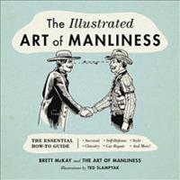 The Illustrated Art of Manliness: The Essential How-To Guide: Survival - Chivalry - Self-Defense - Style - Car Repair - And More!