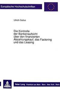 Die Kontrolle Der Bankenaufsicht Ueber Den Finanzierten Abzahlungskauf, Das Factoring Und Das Leasing