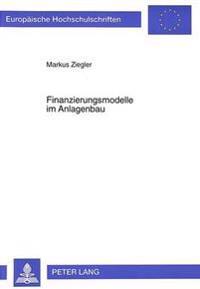 Finanzierungsmodelle Im Anlagenbau: Konsequenzen Und Gestaltungsmoeglichkeiten Auf Der Grundlage Risikopolitischer, Agency-Theoretischer Sowie Handels