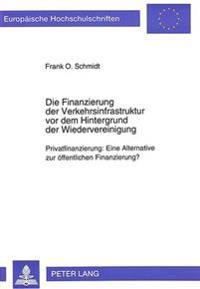 Die Finanzierung Der Verkehrsinfrastruktur VOR Dem Hintergrund Der Wiedervereinigung: Privatfinanzierung: Eine Alternative Zur Oeffentlichen Finanzier