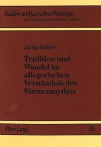 Tradition Und Wandel Im Allegorischen Verstaendnis Des Sirenenmythos: Ein Beitrag Zur Rezeptionsgeschichte Homers