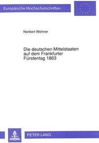 Die Deutschen Mittelstaaten Auf Dem Frankfurter Fuerstentag 1863