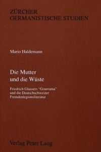 Die Mutter Und Die Wueste: Friedrich Glausers -Gourrama- Und Die Deutschschweizer Fremdenlegionsliteratur