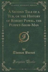 A Second Tale of a Tub, or the History of Robert Powel, the Puppet-Show-Man (Classic Reprint)