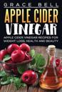 Apple Cider Vinegar: Apple Cider Vinegar Recipes for Weight Loss, Health and Beauty