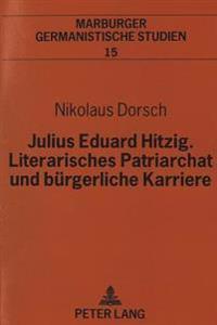 Julius Eduard Hitzig, Literarisches Patriarchat Und Buergerliche Karriere: Eine Dokumentarische Biographie Zwischen Literatur, Buchhandel Und Gericht