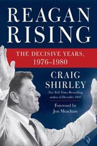 Reagan Rising: The Decisive Years, 1976-1980
