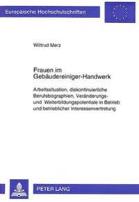 Frauen Im Gebaeudereiniger-Handwerk: Arbeitssituation, Diskontinuierliche Berufsbiographien, Veraenderungs- Und Weiterbildungspotentiale in Betrieb Un