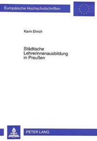 Staedtische Lehrerinnenausbildung in Preussen: Eine Studie Zu Entwicklung, Struktur Und Funktionen Am Beispiel Der Lehrerinnen-Bildungsanstalt Hannove