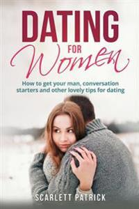 Dating for Women: How to Get Your Man, Conversation Starters and Other Lovely Tips for Dating