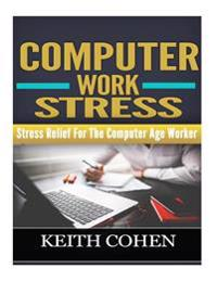 Computer Work Stress: Stress Relief for the Computer Age Worker