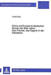 China Und Europa Im Deutschen Roman Der 80er Jahre - Das Fremde, Das Eigene in Der Interaktion: Ueber Den Literarischen Begriff Des Fremden Am Beispie