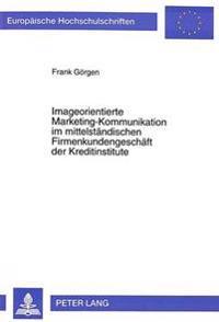 Imageorientierte Marketing-Kommunikation Im Mittelstaendischen Firmenkundengeschaeft Der Kreditinstitute