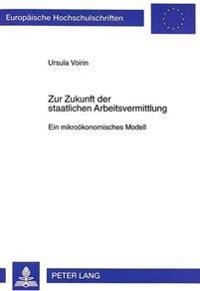 Zur Zukunft Der Staatlichen Arbeitsvermittlung: Ein Mikrooekonomisches Modell