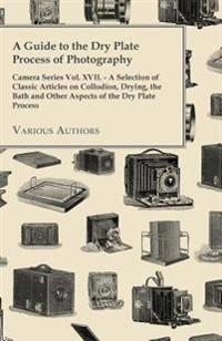 Guide to the Dry Plate Process of Photography - Camera Series Vol. XVII. - A Selection of Classic Articles on Collodion, Drying, the Bath and Othe