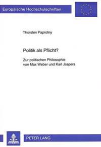 Politik ALS Pflicht?: Zur Politischen Philosophie Von Max Weber Und Karl Jaspers