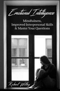 Emotional Intelligence: Mindfulness, Improved Interpersonal Skills & Master Your Questions