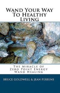 Wand Your Way to Healthy Living: The Miracle of Zero Point Energy Wand Healing