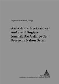 Amtsblatt, «vilayet Gazetesi» Und Unabhaengiges Journal: Die Anfaenge Der Presse Im Nahen Osten
