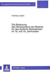 Die Bedeutung Des Wertesystems Der Rhetorik Fuer Das Deutsche Musikdenken Im 18. Und 19. Jahrhundert