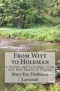 From Witt to Holeman: A History and Genealogy of the John Witt Family of Virginia