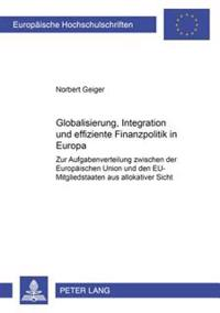 Globalisierung, Integration Und Effiziente Finanzpolitik in Europa: Zur Aufgabenverteilung Zwischen Der Europaeischen Union Und Den Eu-Mitgliedstaaten