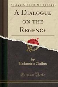 A Dialogue on the Regency (Classic Reprint)