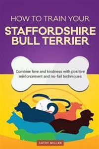How to Train Your Staffordshire Bull Terrier (Dog Training Collection): Combine Love and Kindness with Positive Reinforcement and No-Fail Techniques