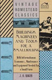 Buildings, Machinery and Tools for a Smallholding - With Information on Economics, Maintenance and Equipment Needed for a Small Farm