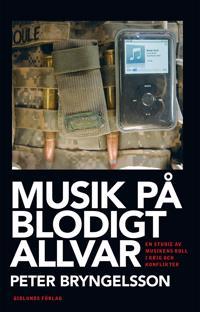 Musik på blodigt allvar : en studie av musikens roll i krig och konflikter