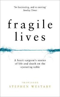Fragile lives - a heart surgeons stories of life and death on the operating
