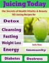 Juicing Today the Secrets of Health Vitality & Beauty : 165 Juicing Recipes for Detox Cleansing Fasting Weight Loss Energy Immunity Diabetes Destress