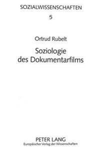 Soziologie Des Dokumentarfilms: Gesellschaftsverstaendnis, Technikentwicklung Und Filmkunst ALS Konstitutive Dimensionen Filmischer Wirklichkeit