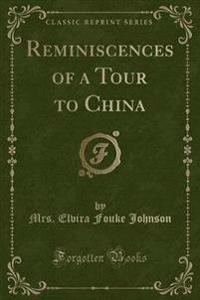 Reminiscences of a Tour to China (Classic Reprint)