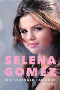 Selena Gomez: The Ultimate Selena Gomez Fan Book 2016/17: Selena Gomez Book 2016