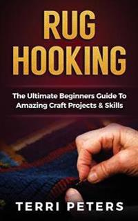 Rug Hooking: The Ultimate Beginners Guide to Amazing Craft Projects & Skills